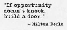 If opportunity doesn't come your way, you have to do more work to get that opportunity. When you do that work, you build a door. Then, opportunity knocks on it.