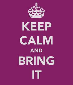 Keep calm and bring it!