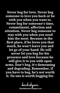 Love quotes for him & for her :never beg for love Truth Quotes, Wisdom Quotes, Words Quotes, Me Quotes, Sayings, Status Quotes, People Quotes, Music Quotes, Qoutes
