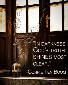 """In darkness God's truth shines most clear."" ― Corrie Ten Boom, The Hiding Place. So true! Corrie Ten Boom, Faith Quotes, Bible Quotes, Great Quotes, Inspirational Quotes, Soli Deo Gloria, Hiding Places, Christian Quotes, Gods Love"