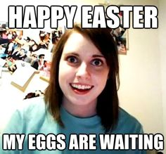 Happy Easter. My eggs are waiting.