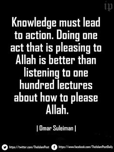 """""""Knowledge must lead to action. Doing one act that is pleasing to Allah is better than listening to one hundred lectures about how to please Allah."""" 