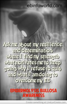 Ask me about my resilience and determination, where I find my strenght, what motivates me to keep going, why I refuse to quit and what I am doing to overcome my EB, #EpidermolysisBullosa #EBawareness http://ebinfoworld.com                                    http://butterflychildamothersjourney.com