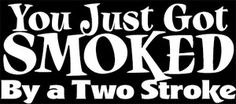 """You Just Got Smoked By a 2 Stroke"" Dirt Bike Enduro decal,sticker,Face Book, Yamaha, Kawasaki, Husky, Hodaka,Suzuki."