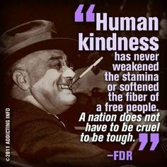 """HUMAN KINDNESS has never weakened the stamina or softened the fiber of a free people. A nation does not have to be cruel to be tough."" -FDR We need more empathy and compassion in this country. -Original Pinner, an Ana Reyes Fdr Quotes, Political Quotes, Famous Quotes, Quotable Quotes, Democracy Quotes, Quotes Pics, Truth Quotes, Wise Quotes, Human Kindness"