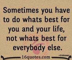 Sometimes you have to do whats best for you and your life, not whats best for everybody else.