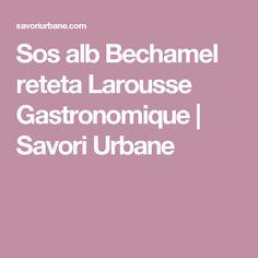 Sos alb Bechamel reteta Larousse Gastronomique | Savori Urbane