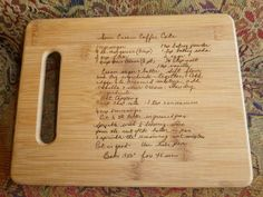 take an Old Favorite Family Recipe in your Mom, grandma, great grandma, aunt, etc. handwriting and burn it onto a Cutting Board using a scan of the original recipe card ~ Would make a treasured Christmas gift, Mother's Day or Wedding Shower gift.