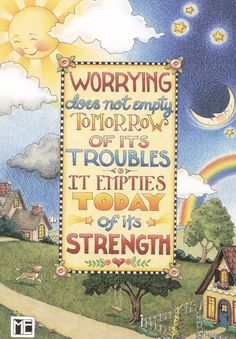 Worrying does not empty tomorrow of it's troubles. It empties today of its strength. -Mary Engelbreit