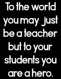 To the world you may just be a teacher but to your students you are a hero.