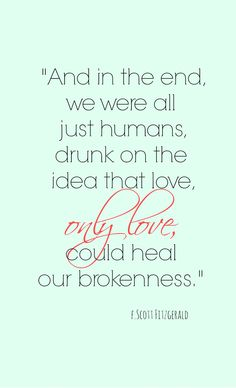 """""""And in the end, we were all just humans, drunk on the idea that love, only love, could heal our brokenness."""" F. Scott Fitzgerald"""