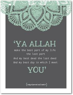 Ya Allah make the best part of my life the last part And my best deed the last deed And my best day in which I meet You.