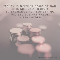 """""""Money is neither good or bad. It is simply a medium to exchange for something you believe has value."""" – Lisa Layden  'Til next time remember Life is happening BY you, not TO you™"""