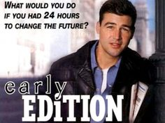 Early Edition--His name is Gary Hobson. He gets tomorrow's newspaper today. He doesn't know how. He doesn't know why. All he knows is when the early edition hits his doorstep, he has twenty-four hours to set things right.---I LOVED THIS SHOW!