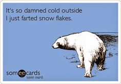 It's so damned cold outside I just farted snow flakes.