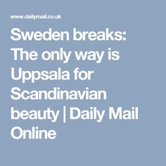 Sweden breaks: The only way is Uppsala for Scandinavian beauty | Daily Mail Online