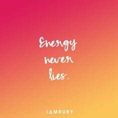Everything is energy. Our physical world, our thoughts, our emotions… It's all comprised of energy. But unlike people… Energy NEVER lies. Trust the energy that you feel. Trust your Intuition. Trust your gut. If energy feels 'off', trust that it's 'off'.