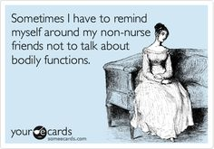 Sometimes I have to remind myself around my non-nurse friends not to talk about bodily functions.