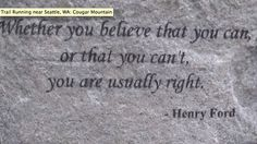 """Whether you believe,      that you can or you can't,      you are usually right!""            - Henry Ford"