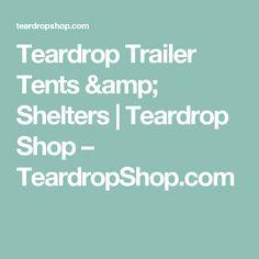 Teardrop Trailer Tents & Shelters | Teardrop Shop – TeardropShop.com