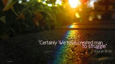 "Certainly we have created man to struggle.""(Qura'n 90:4)لَقَدْ خَلَقْنَا الْإِنْسَانَ فِي كَبَدٍ"