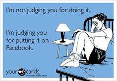 """""""I'm not judging you for doing it. I'm judging you for putting it on facebook."""" #quote"""