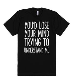YOU'D LOSE YOUR MIND TRYING TO UNDERSTAND ME | T-Shirt