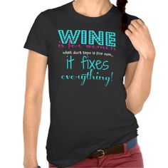 Cute Shirt for wine lovers! WINE is for women what duct tape is for men... it fixes everything! Aqua, pink and white letters on black shirt; Perfect shirt for Ladies' Night Out!