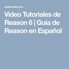 Video Tutoriales de Reason 6 | Guia de Reason en Español