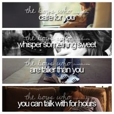 They boys who care for you, whisper something sweet, are taller than you, and you can talk to for hours!
