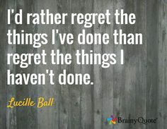 I'd rather regret the things I've done than regret the things I haven't done. / Lucille Ball