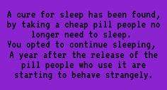 A cure for sleep has been found. By taking a cheap pill, people no longer need to sleep. You opted to continue sleeping. A year after the release of the pill, people who use it are starting to behave strangely. Writer Prompts, Book Prompts, Daily Writing Prompts, Book Writing Tips, Creative Writing Prompts, Writing Words, Writing Help, Writing Ideas, Story Prompts