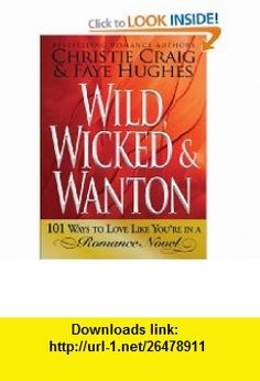Wild, Wicked  Wanton 101 Ways to Love Like Youre in a Romance Novel (9781605500591) Christie Craig, Faye Hughes , ISBN-10: 1605500593  , ISBN-13: 978-1605500591 ,  , tutorials , pdf , ebook , torrent , downloads , rapidshare , filesonic , hotfile , megaupload , fileserve