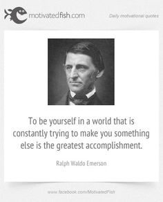 To be yourself in a world that is constantly trying to make you something else is the greatest accomplishment. (Ralph Waldo Emerson)