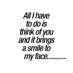 """""""All I have to do is think of you and it brings a smile to my face."""" — Anonymous"""