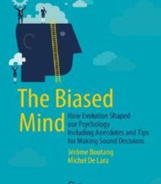 The Biased Mind: How Evolution Shaped Our Psychology Including Anecdotes And Tips For Making Sound Decisions PDF