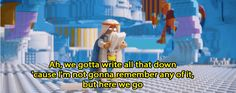 "23 Awesome Facts You Probably Didn't Know About ""The Lego Movie""  Vitruvius' line, ""Ah, we gotta write all that down 'cause I'm not gonna remember any of it, but here we go,"" wasn't originally in the script. It was only added when Morgan Freeman said it during filming because he was frustrated with all the line changes."