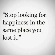 Stop looking for happiness in the same place you lost it - Life's Quotes