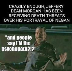 Jeffrey Dean Morgan AKA Negan (I can easily see that from the generation that lives in a bubble of rainbows and unicorns. Anything that interferes with that ideal and it's a non-stop crying/protesting and we'll kill you fest. Even if it's a TV show.)