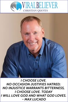 I choose love. No occasion justifies hatred; no injustice warrants bitterness, I choose love. Today I will love God and what God loves. - Max Lucado This is just one of the 10 great quotes about love you can find on Viral Believer