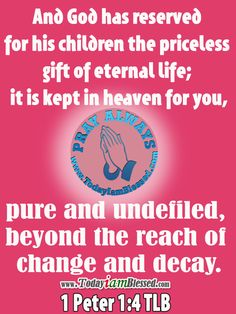 1 Peter 1:4 TLB And God has reserved for his children the priceless gift of eternal life; it is kept in heaven for you, pure and undefiled, beyond the reach of change and decay.