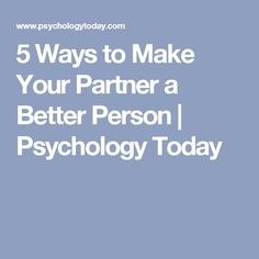 5 Ways to Make Your Partner a Better Person   Psychology Today