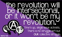 The revolution will be intersectional, or it won't be my revolution. Time's up, single-issue activists. There is no struggle left but our collective struggle.    [click on this image to find a bundle of videos and analyses devoted toward intersectionality theory in sociology]