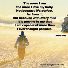 The more I run, the more I love my body. Not because it's perfect, far from it, but because with every mile it is proving to me that I am capable of more than I ever thought possible.