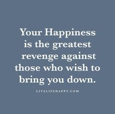 Your happiness is the greatest revenge against those who wish to bring you down.