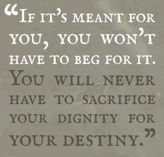 """YOU WILL NEVER HAVE TO SACRIFICE YOUR DIGNITY FOR YOUR DESTINY. YOU WON""""T HAVE TO BEG FOR IT IF ITS MEANT TO BE.     love this so much. remind myself this. it will happen naturally if it's meant to happen. don't sacrifice yourself."""