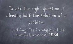 To ask the right question is already half the solution of a problem. ~Carl Jung; The Archetypes and the Collective Unconscious, 1934.