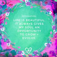 #AFFIRMATION: Life is beautiful. It always gives my soul and opportunity to grow and evolve.
