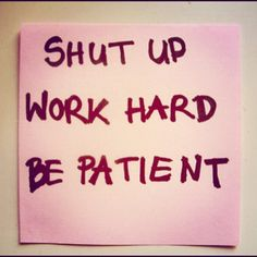 SHUT UP. WORK HARD. BE PATIENT!