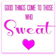 Good things come to those who sweat.
